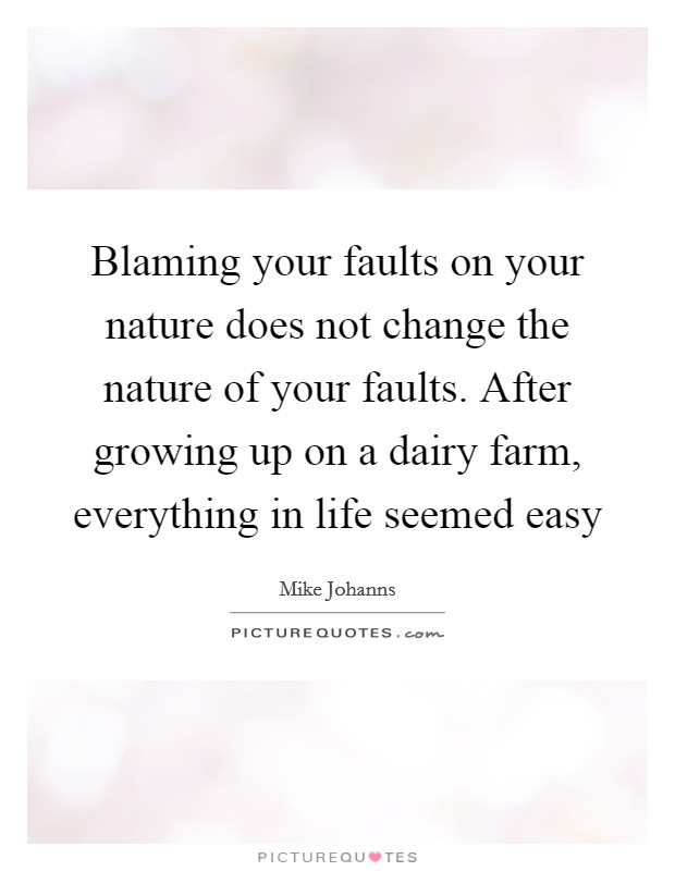 Blaming your faults on your nature does not change the nature of your faults. After growing up on a dairy farm, everything in life seemed easy Picture Quote #1