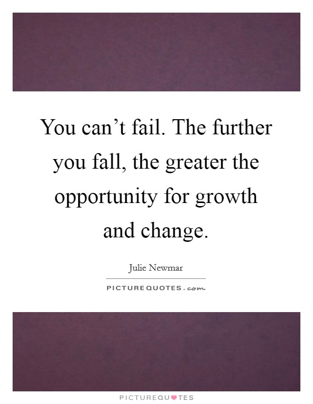 You can't fail. The further you fall, the greater the opportunity for growth and change Picture Quote #1