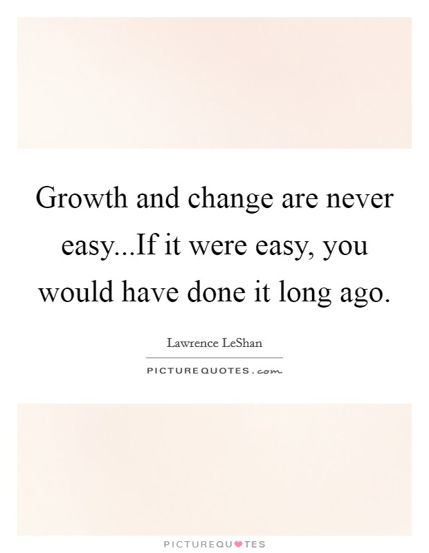 Growth and change are never easy...If it were easy, you would have done it long ago Picture Quote #1