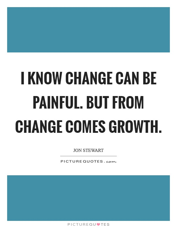 I know change can be painful. But from change comes growth Picture Quote #1