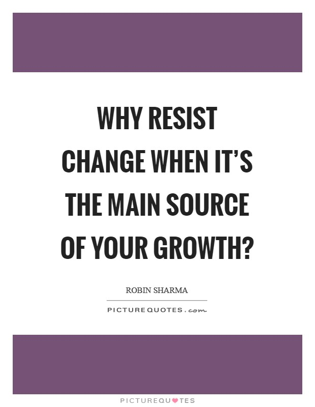 Why resist change when it's the main source of your growth? Picture Quote #1