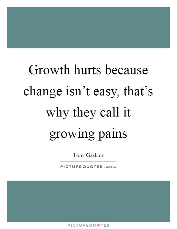 Growth hurts because change isn't easy, that's why they call it growing pains Picture Quote #1
