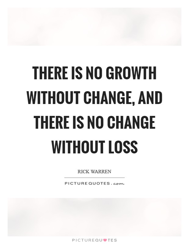 There is no growth without change, and there is no change without loss Picture Quote #1