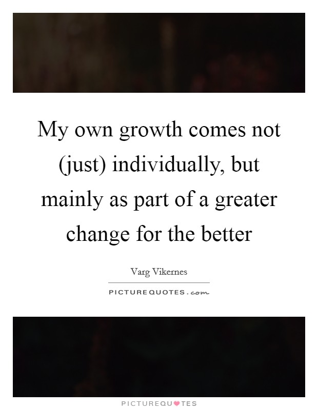 My own growth comes not (just) individually, but mainly as part of a greater change for the better Picture Quote #1