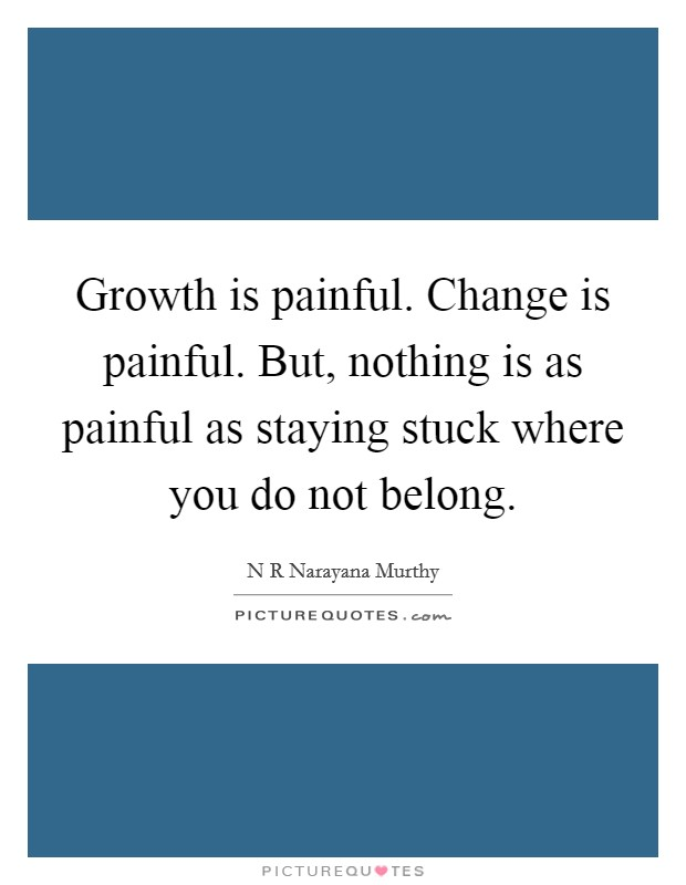 Growth is painful. Change is painful. But, nothing is as painful as staying stuck where you do not belong Picture Quote #1