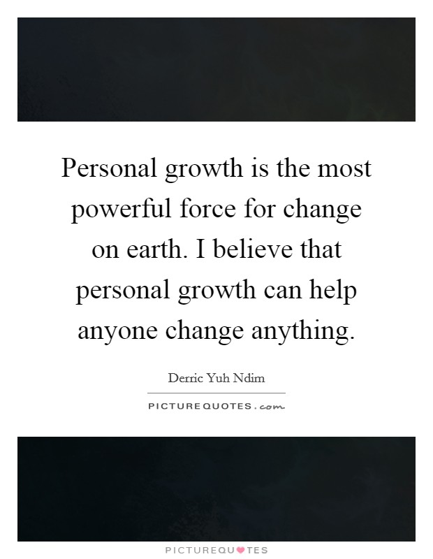 Personal growth is the most powerful force for change on earth. I believe that personal growth can help anyone change anything Picture Quote #1