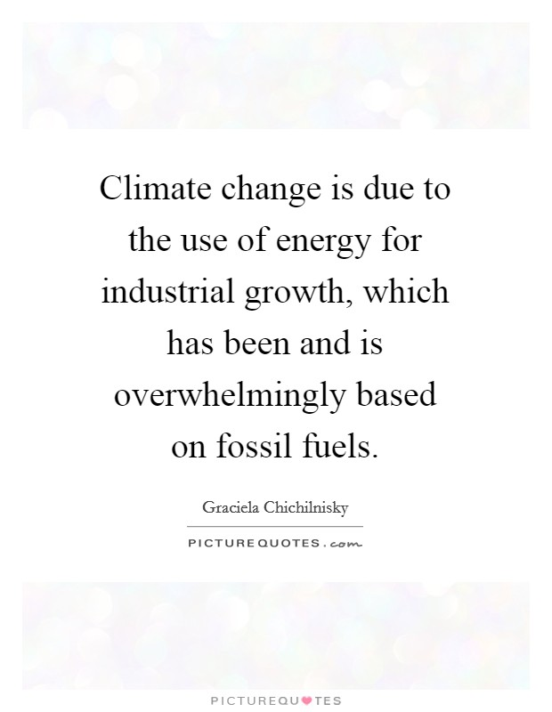Climate change is due to the use of energy for industrial growth, which has been and is overwhelmingly based on fossil fuels Picture Quote #1