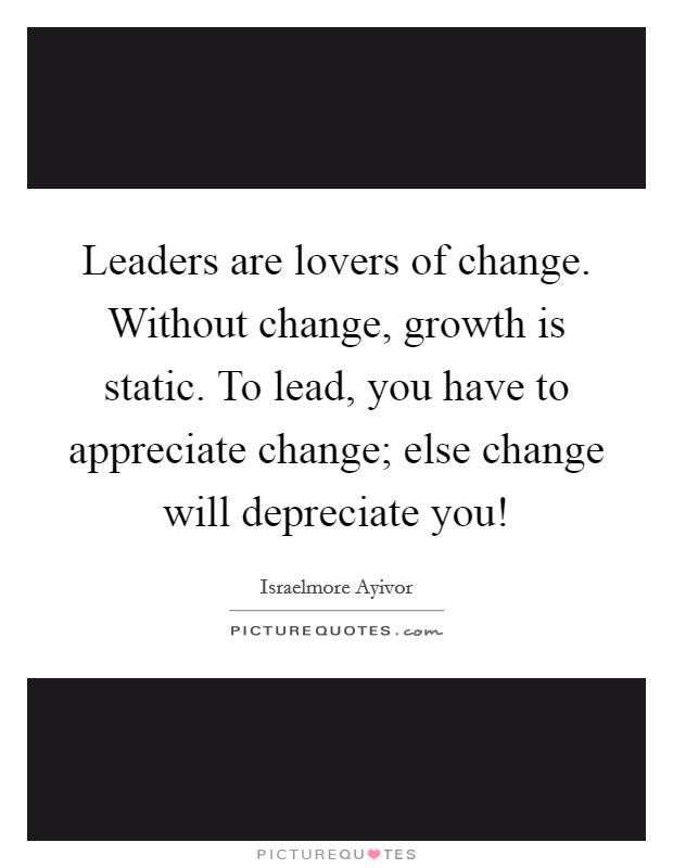 Leaders are lovers of change. Without change, growth is static. To lead, you have to appreciate change; else change will depreciate you! Picture Quote #1