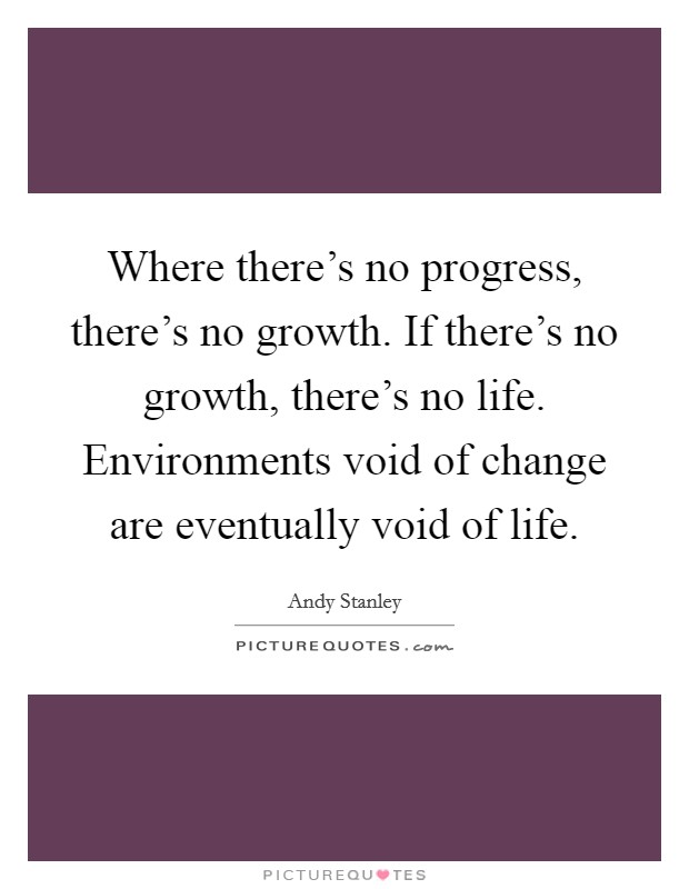 Where there's no progress, there's no growth. If there's no growth, there's no life. Environments void of change are eventually void of life Picture Quote #1