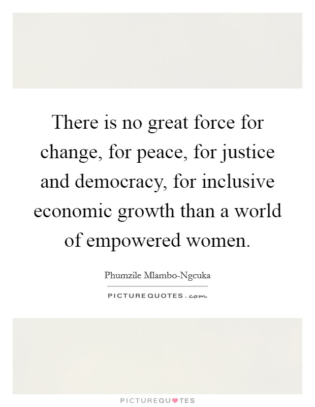 There is no great force for change, for peace, for justice and democracy, for inclusive economic growth than a world of empowered women Picture Quote #1