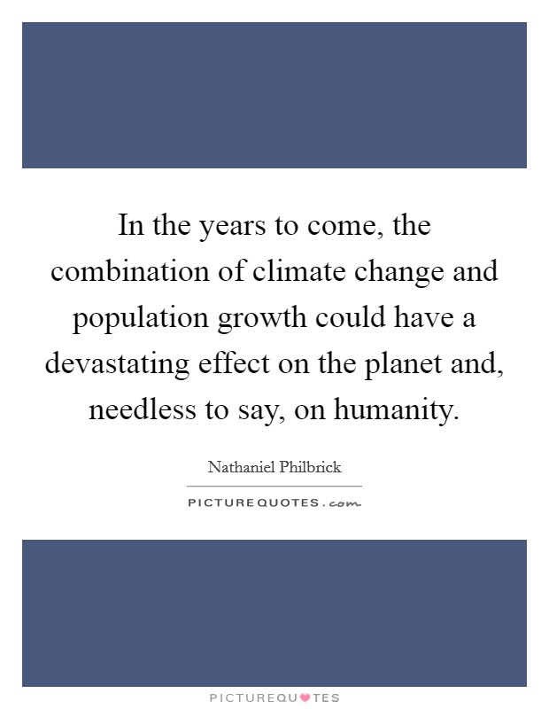In the years to come, the combination of climate change and population growth could have a devastating effect on the planet and, needless to say, on humanity Picture Quote #1