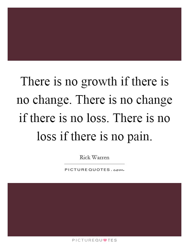There is no growth if there is no change. There is no change if there is no loss. There is no loss if there is no pain Picture Quote #1