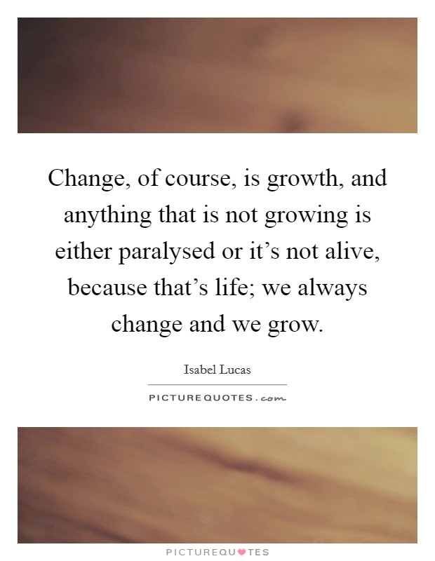 Change, of course, is growth, and anything that is not growing is either paralysed or it's not alive, because that's life; we always change and we grow Picture Quote #1