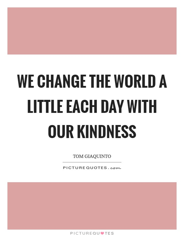 We change the world a little each day with our kindness Picture Quote #1