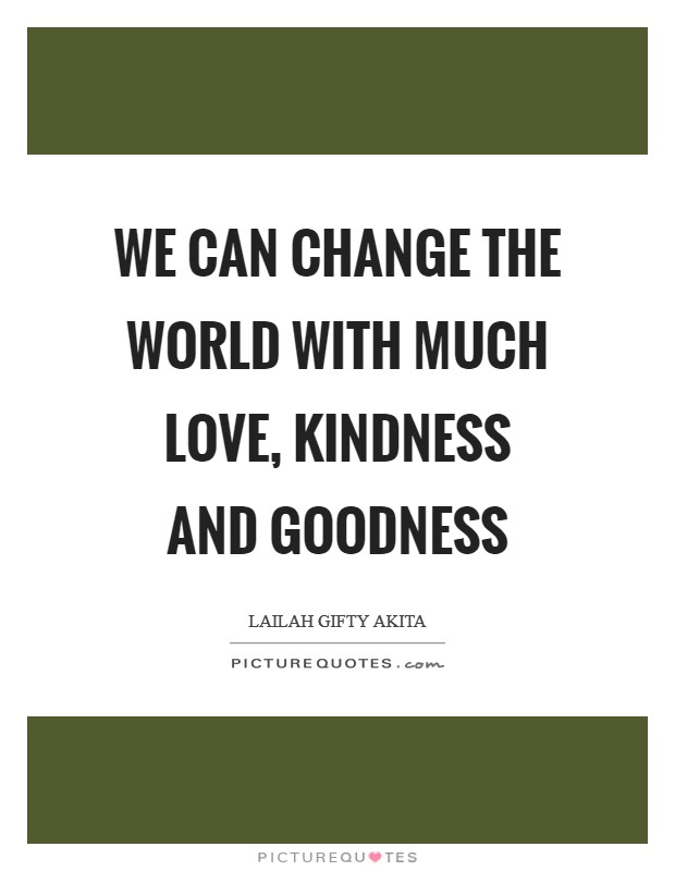 We can change the world with much love, kindness and goodness Picture Quote #1