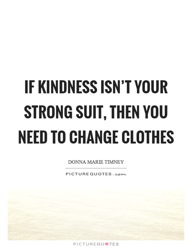 If kindness isn't your strong suit, then you need to change clothes Picture Quote #1
