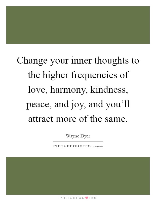 Change your inner thoughts to the higher frequencies of love, harmony, kindness, peace, and joy, and you'll attract more of the same Picture Quote #1