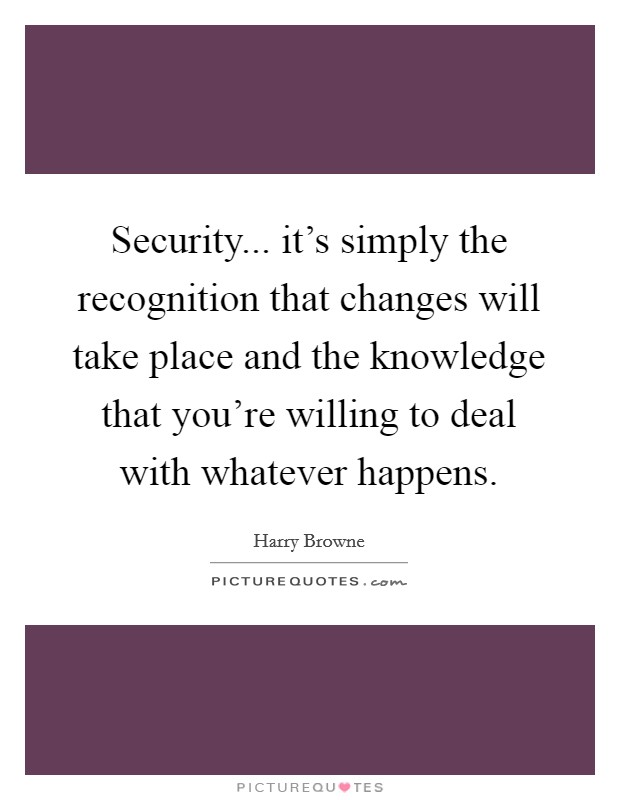 Security... it's simply the recognition that changes will take place and the knowledge that you're willing to deal with whatever happens Picture Quote #1