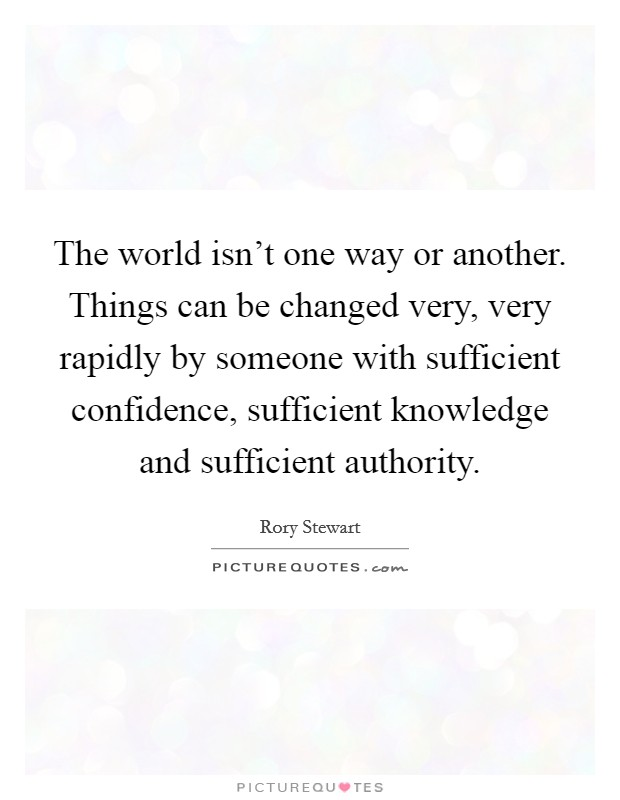 The world isn't one way or another. Things can be changed very, very rapidly by someone with sufficient confidence, sufficient knowledge and sufficient authority Picture Quote #1