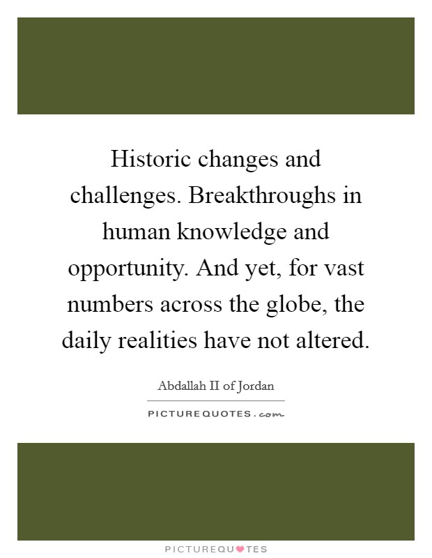Historic changes and challenges. Breakthroughs in human knowledge and opportunity. And yet, for vast numbers across the globe, the daily realities have not altered Picture Quote #1