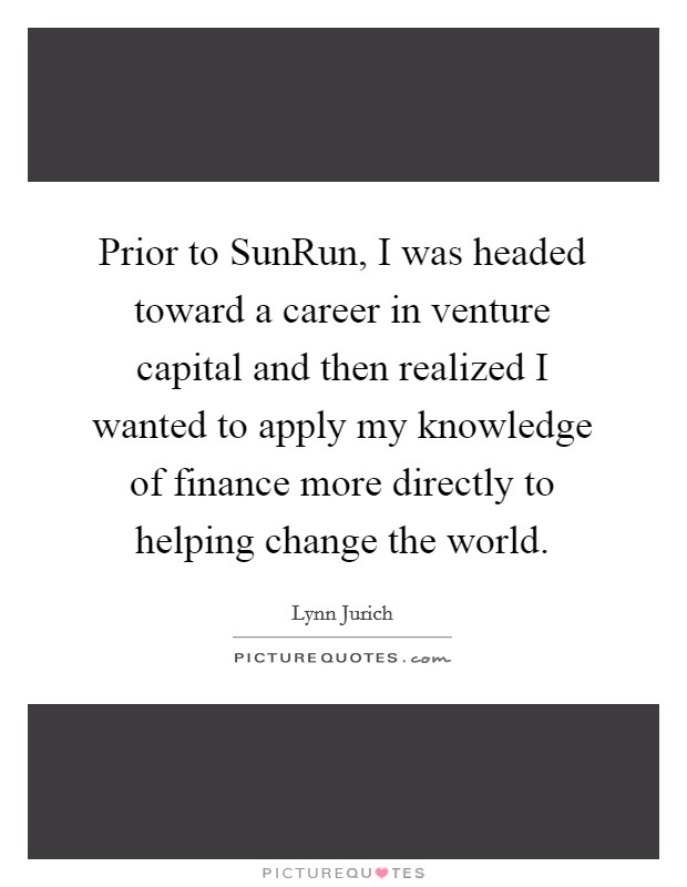 Prior to SunRun, I was headed toward a career in venture capital and then realized I wanted to apply my knowledge of finance more directly to helping change the world Picture Quote #1