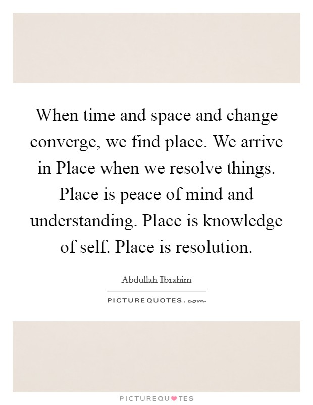 When time and space and change converge, we find place. We arrive in Place when we resolve things. Place is peace of mind and understanding. Place is knowledge of self. Place is resolution Picture Quote #1