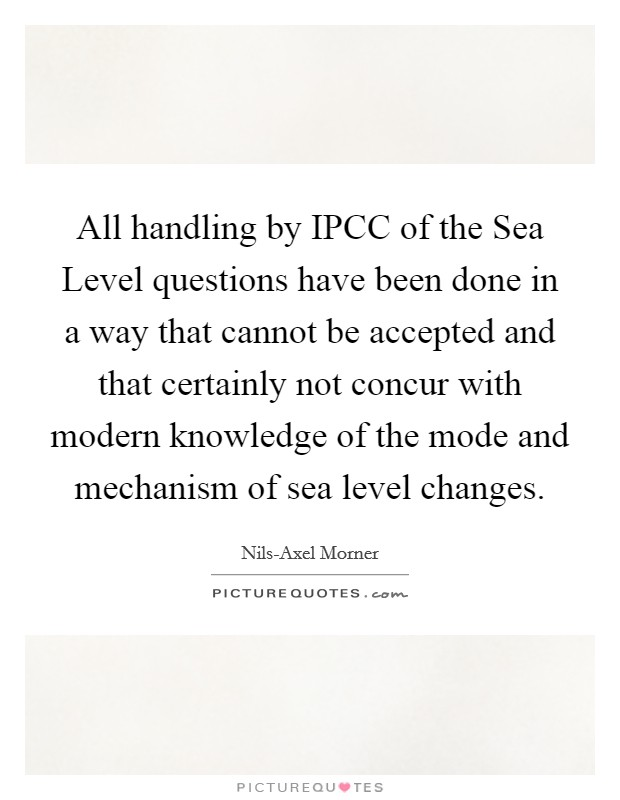 All handling by IPCC of the Sea Level questions have been done in a way that cannot be accepted and that certainly not concur with modern knowledge of the mode and mechanism of sea level changes Picture Quote #1