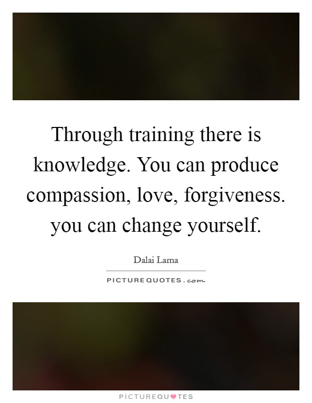 Through training there is knowledge. You can produce compassion, love, forgiveness. you can change yourself Picture Quote #1