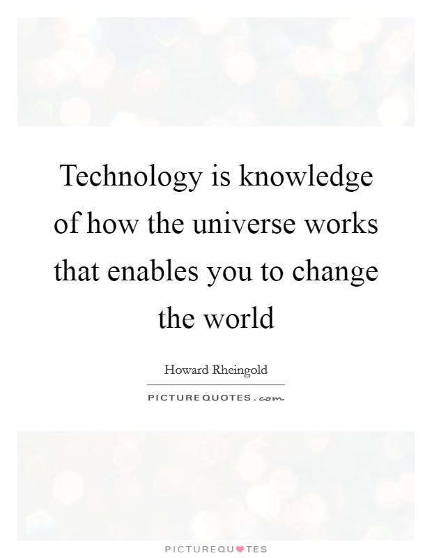 Technology is knowledge of how the universe works that enables you to change the world Picture Quote #1