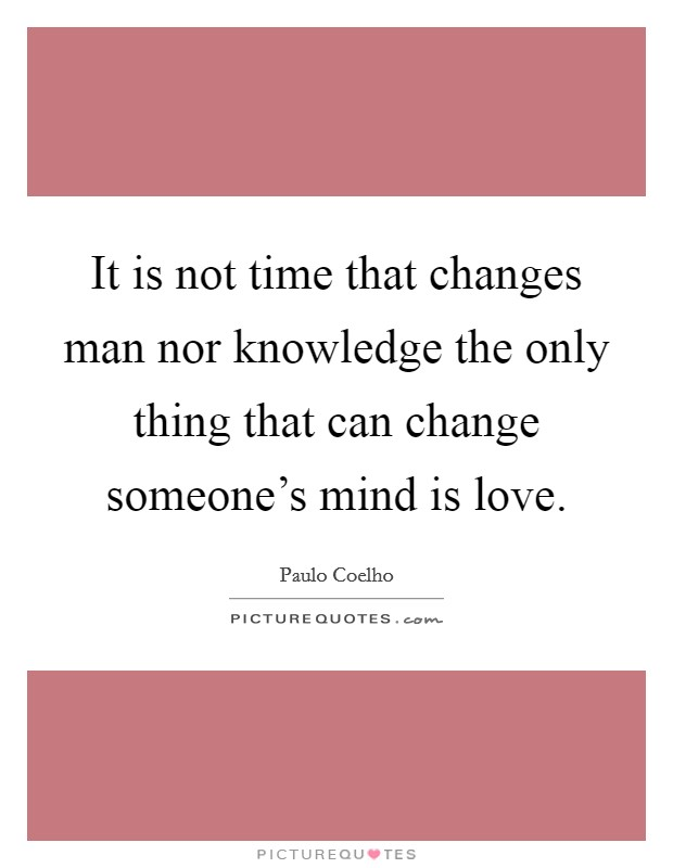 It is not time that changes man nor knowledge the only thing that can change someone's mind is love Picture Quote #1