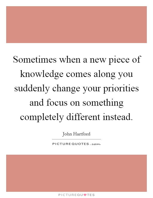 Sometimes when a new piece of knowledge comes along you suddenly change your priorities and focus on something completely different instead Picture Quote #1