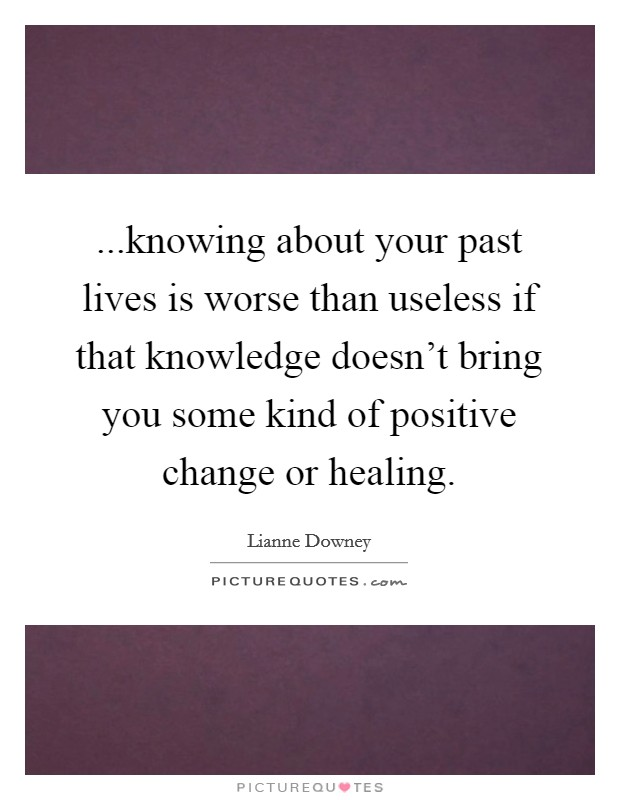 ...knowing about your past lives is worse than useless if that knowledge doesn't bring you some kind of positive change or healing Picture Quote #1