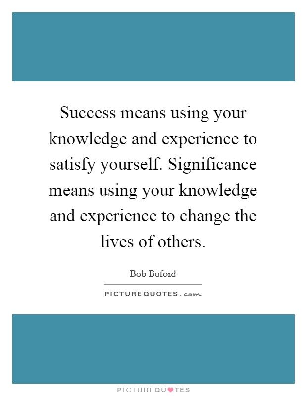 Success means using your knowledge and experience to satisfy yourself. Significance means using your knowledge and experience to change the lives of others Picture Quote #1