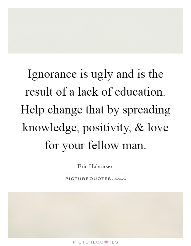 Ignorance is ugly and is the result of a lack of education. Help change that by spreading knowledge, positivity, and love for your fellow man. Picture Quote #1