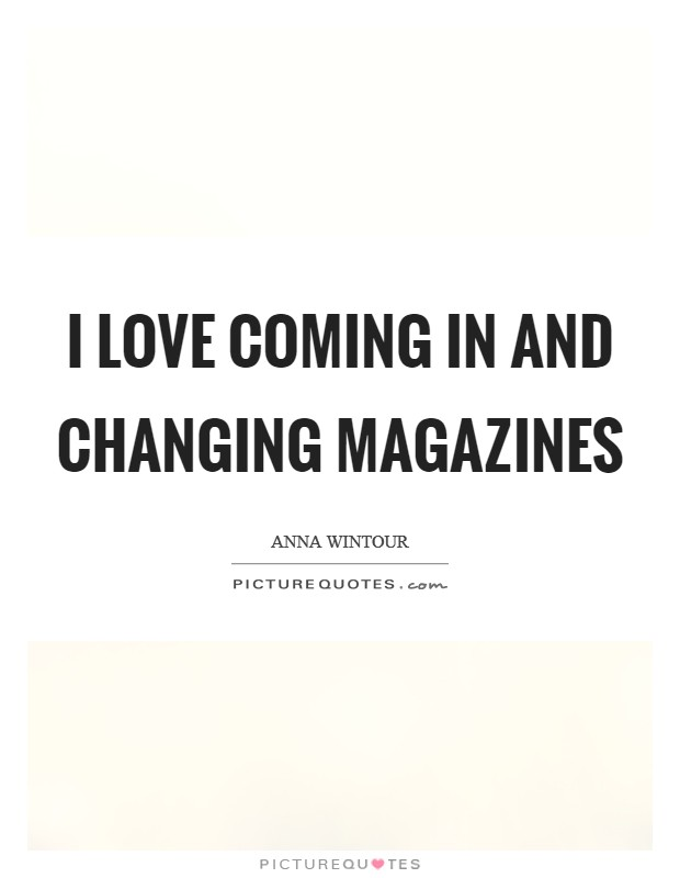 I love coming in and changing magazines Picture Quote #1
