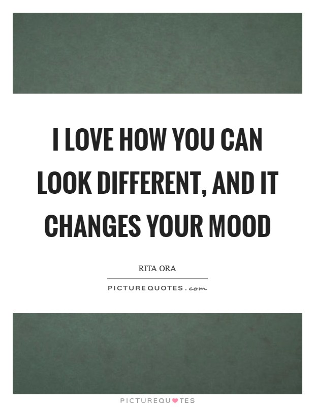 I love how you can look different, and it changes your mood Picture Quote #1