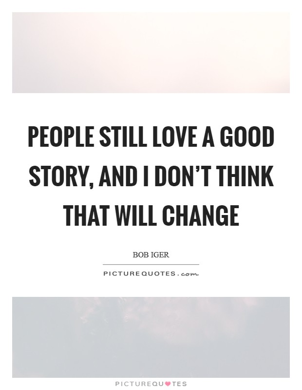 People still love a good story, and I don't think that will change Picture Quote #1