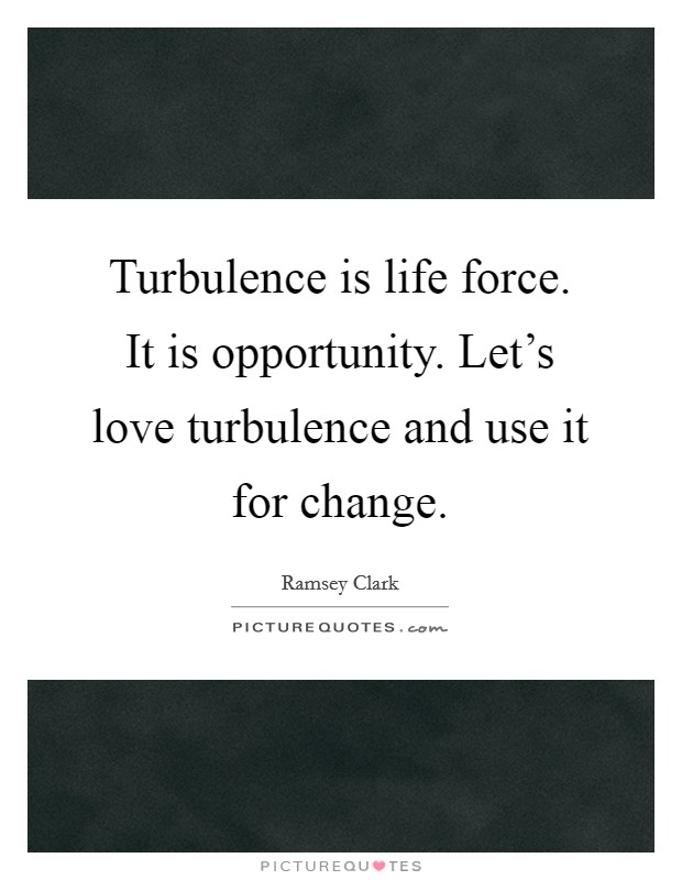 Turbulence is life force. It is opportunity. Let's love turbulence and use it for change Picture Quote #1