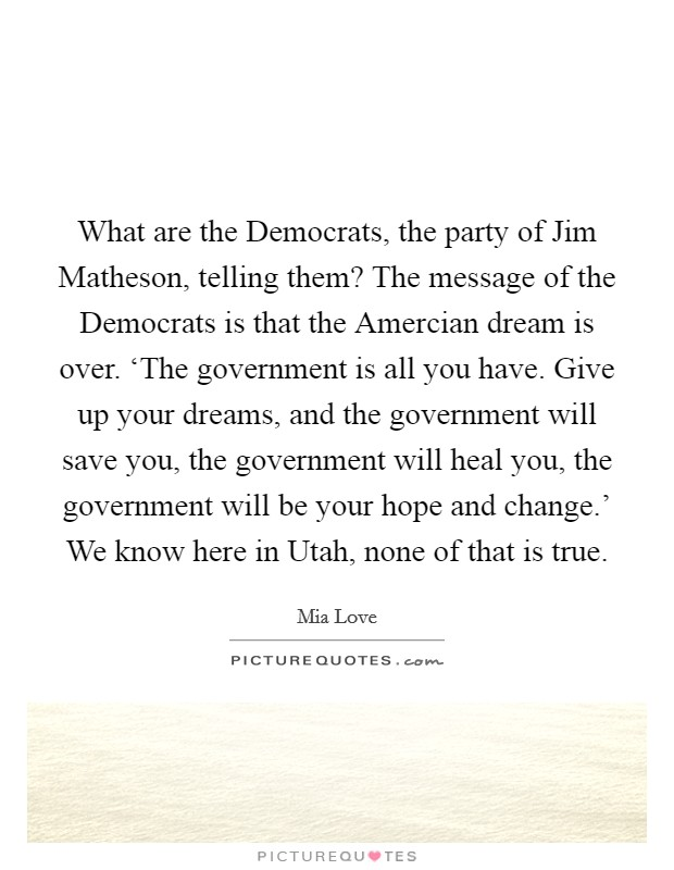 What are the Democrats, the party of Jim Matheson, telling them? The message of the Democrats is that the Amercian dream is over. 'The government is all you have. Give up your dreams, and the government will save you, the government will heal you, the government will be your hope and change.' We know here in Utah, none of that is true. Picture Quote #1