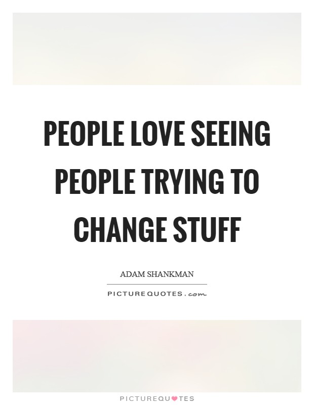 People love seeing people trying to change stuff Picture Quote #1
