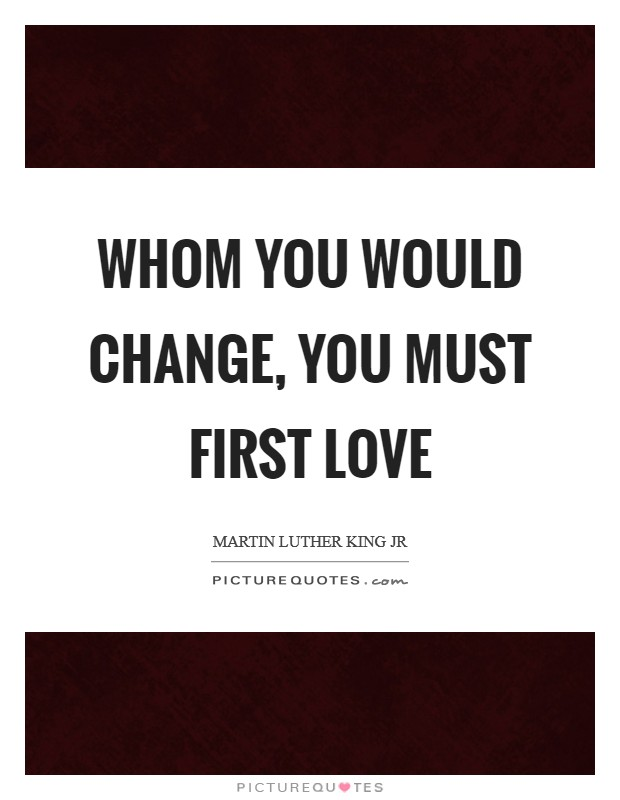 Whom you would change, you must first love Picture Quote #1