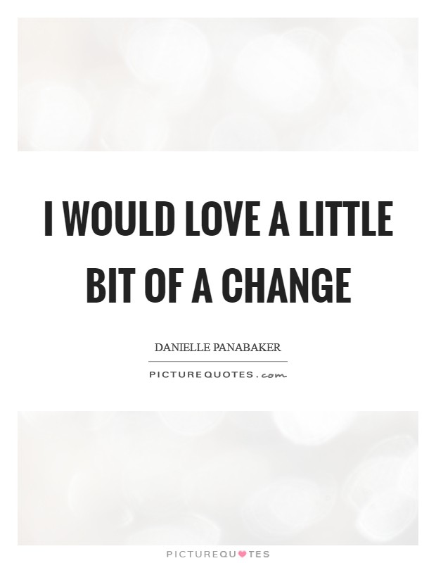 I would love a little bit of a change Picture Quote #1