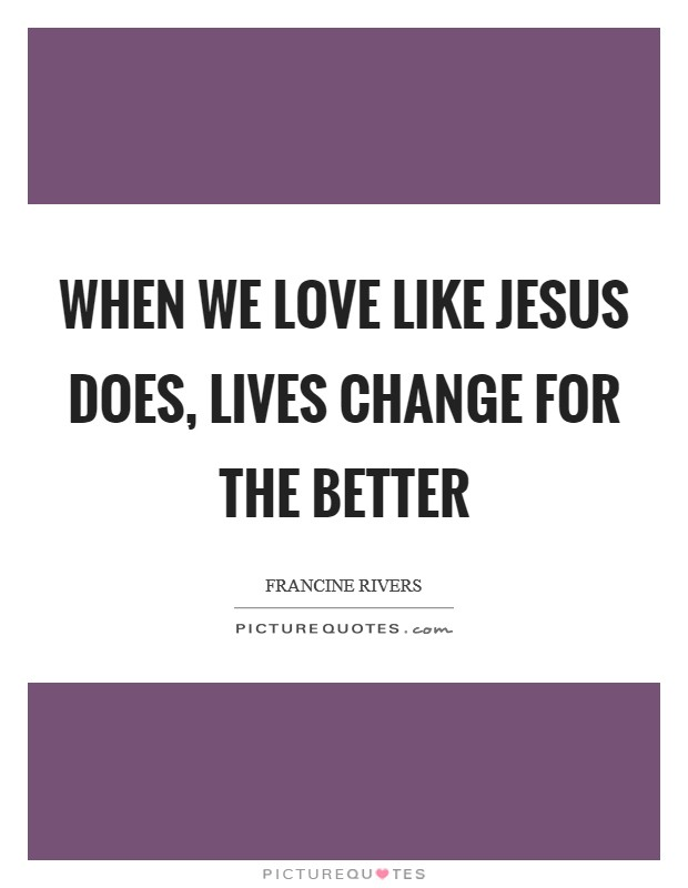 When we love like Jesus does, lives change for the better Picture Quote #1