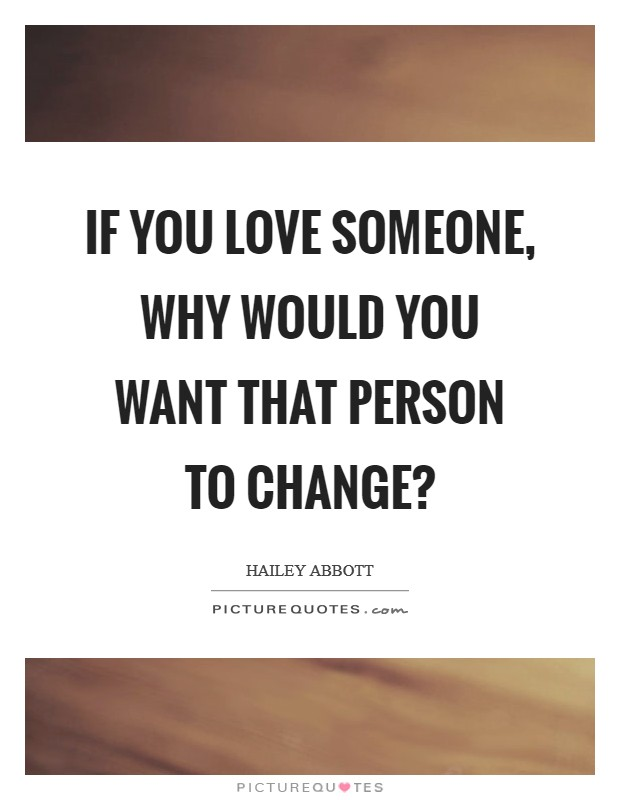 If you love someone, why would you want that person to change? Picture Quote #1