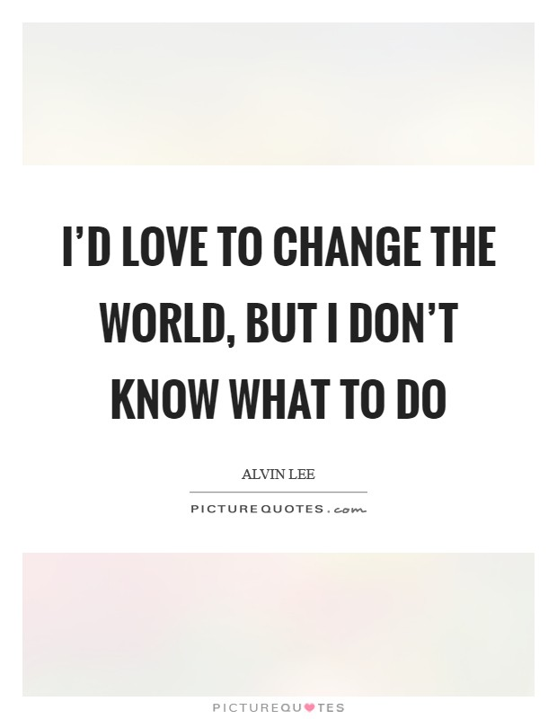 I'd love to change the world, but I don't know what to do Picture Quote #1