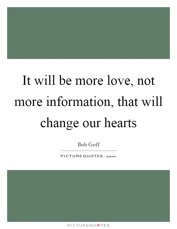 It will be more love, not more information, that will change our hearts Picture Quote #1