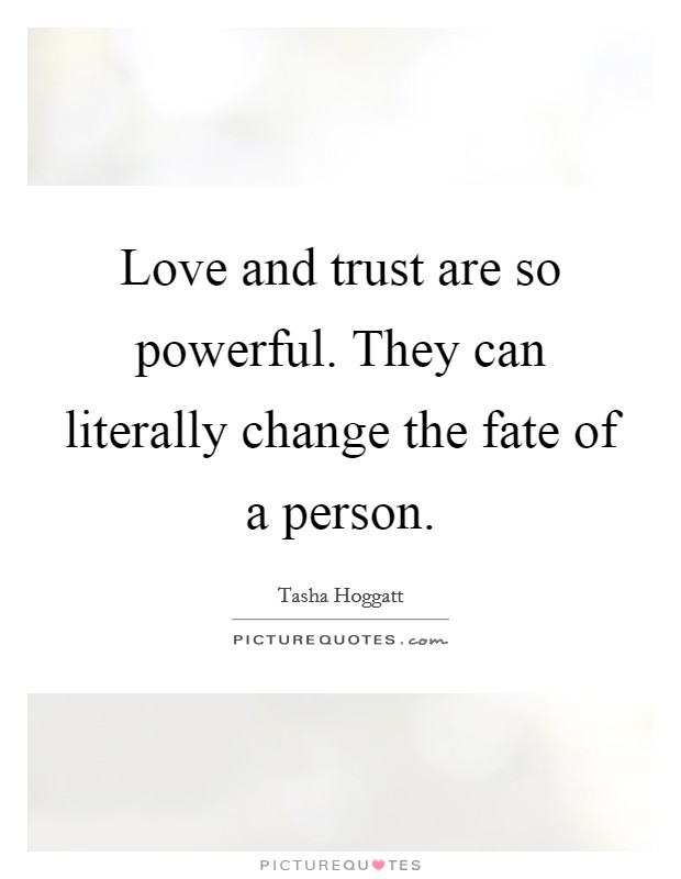 Love and trust are so powerful. They can literally change the fate of a person. Picture Quote #1
