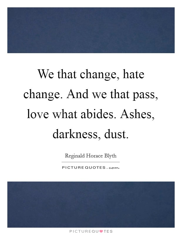We that change, hate change. And we that pass, love what abides. Ashes, darkness, dust. Picture Quote #1