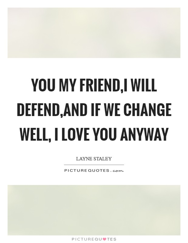You my friend,I will defend,and if we change well, I love you anyway Picture Quote #1