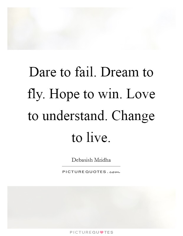 Dare to fail. Dream to fly. Hope to win. Love to understand. Change to live Picture Quote #1